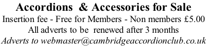 Accordions  & Accessories for Sale Insertion fee - Free for Members - Non members £5.00  All adverts to be  renewed after 3 months Adverts to webmaster@cambridgeaccordionclub.co.uk